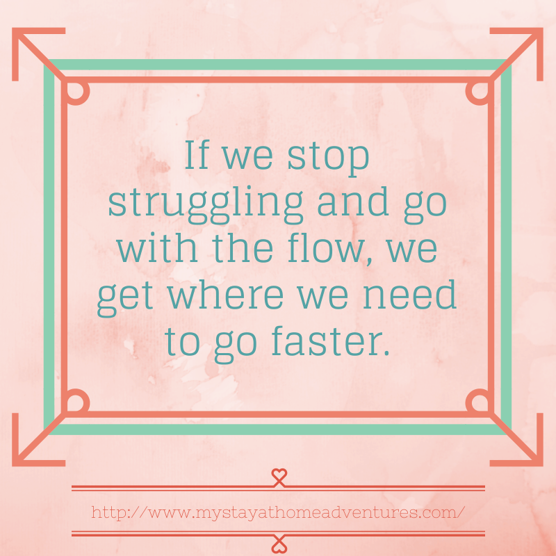 If we stop struggling and go with the flow, we get where we need to go faster.