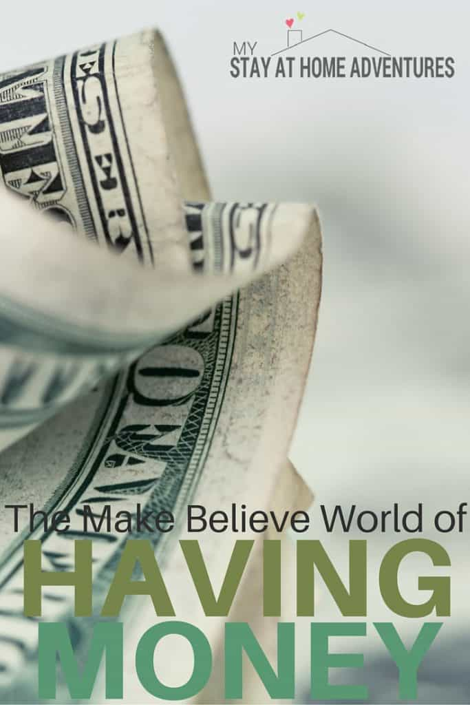 We always dream of what it would be like to have money. We create our own make believe world of having money that simply isn't realistic or true.